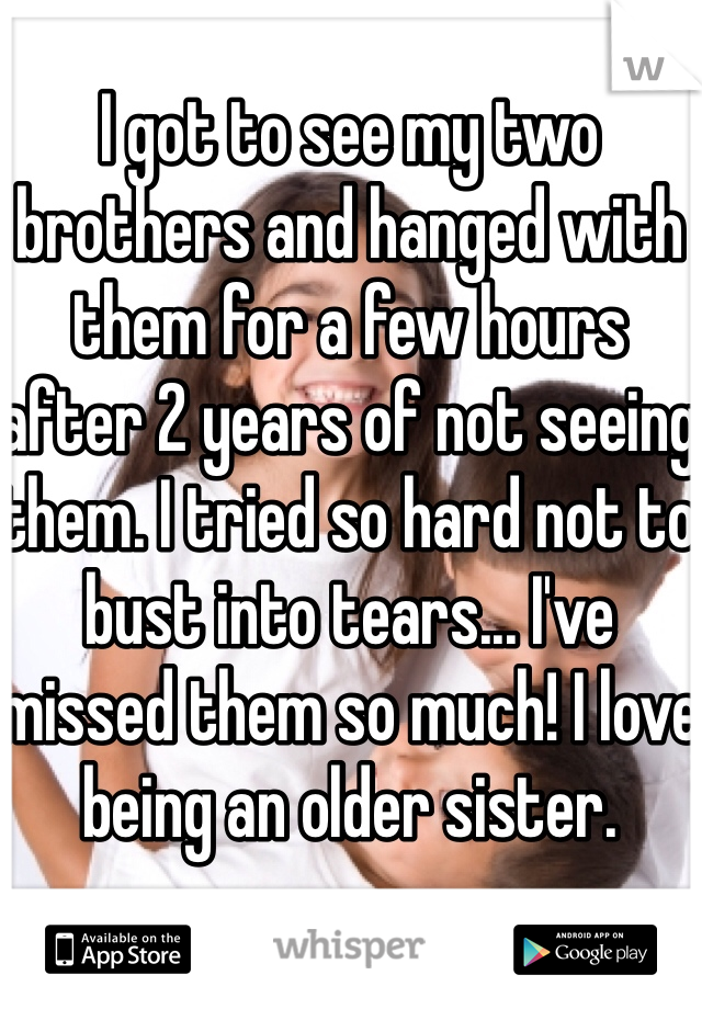 I got to see my two brothers and hanged with them for a few hours after 2 years of not seeing them. I tried so hard not to bust into tears... I've missed them so much! I love being an older sister.