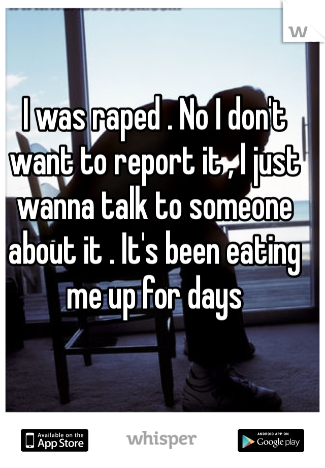I was raped . No I don't want to report it , I just wanna talk to someone about it . It's been eating me up for days