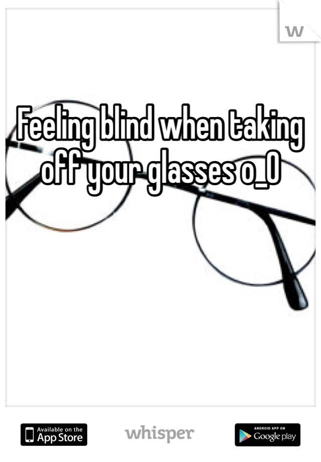 Feeling blind when taking off your glasses o_O