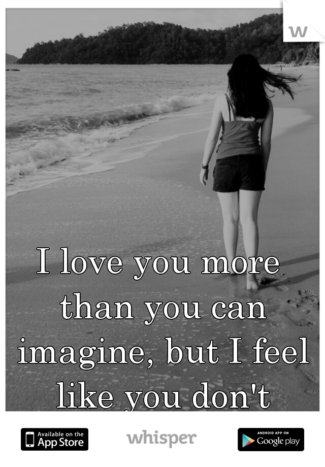 I love you more than you can imagine, but I feel like you don't notice..
