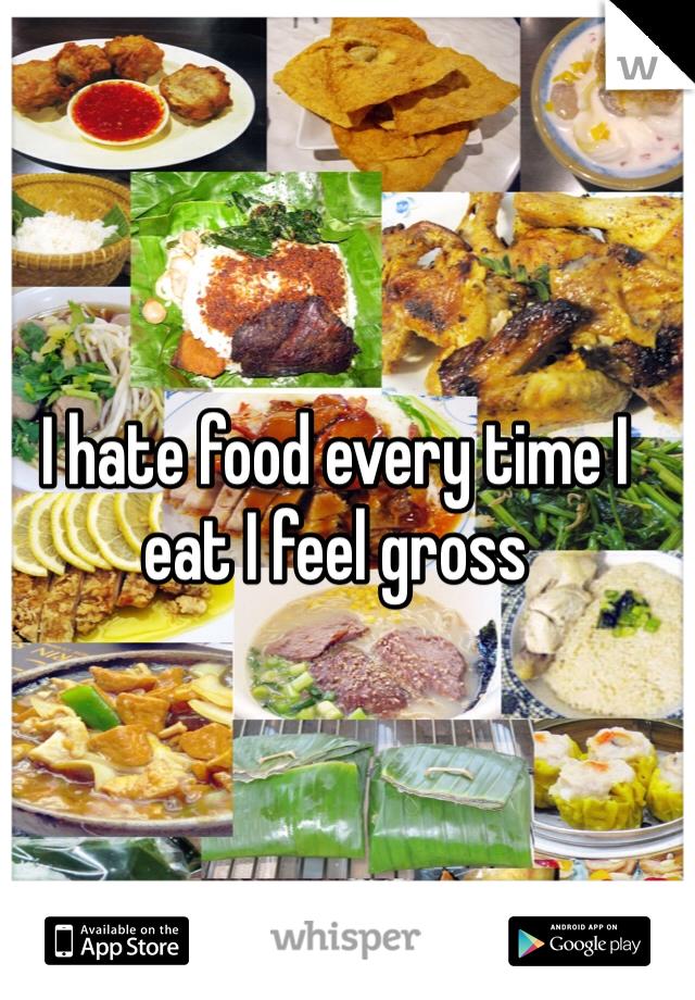I hate food every time I eat I feel gross