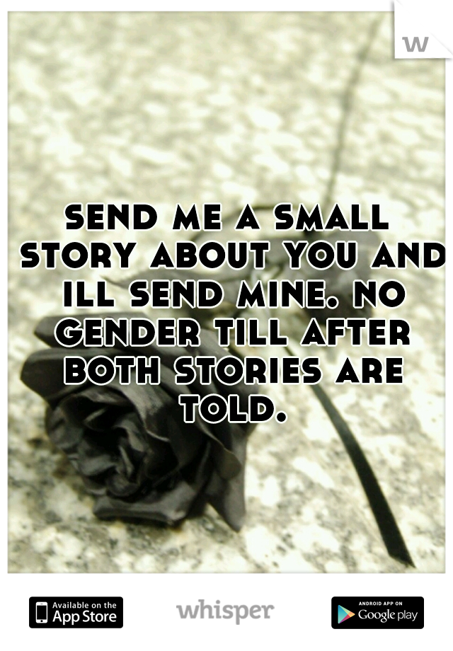 send me a small story about you and ill send mine. no gender till after both stories are told.