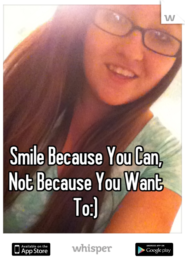 Smile Because You Can, Not Because You Want To:)