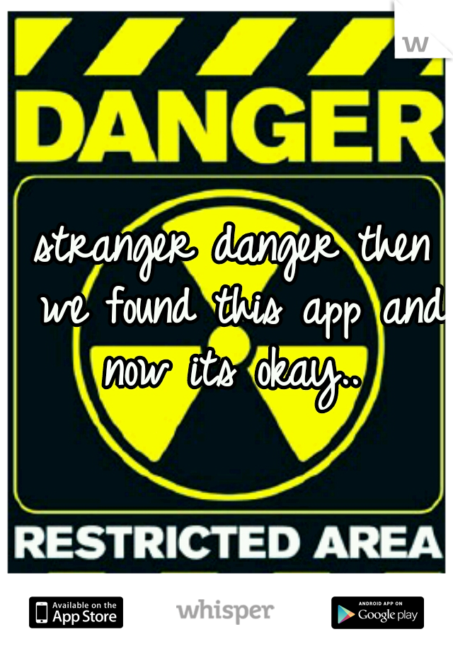 stranger danger then we found this app and now its okay..
