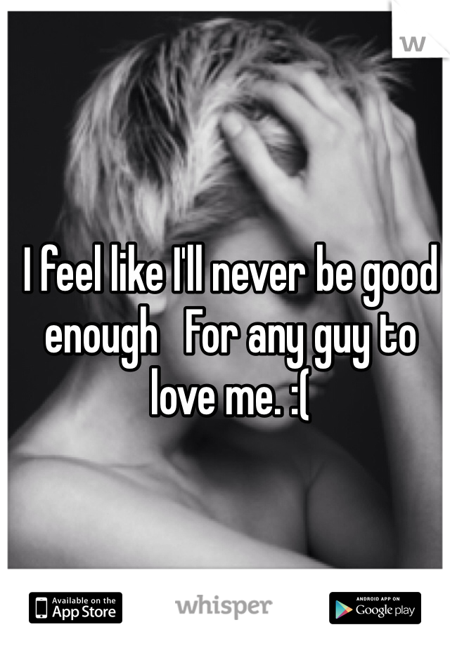 I feel like I'll never be good enough   For any guy to love me. :(