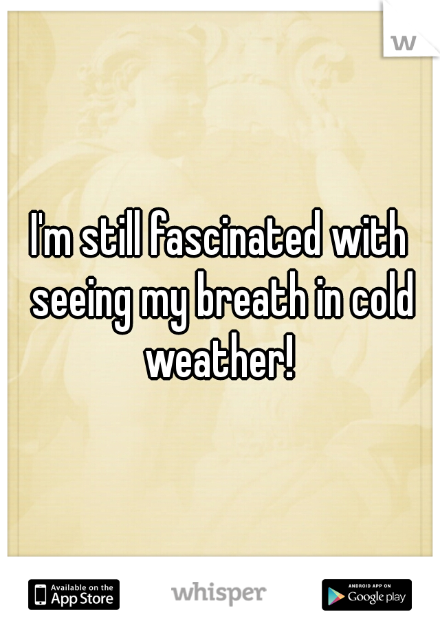 I'm still fascinated with seeing my breath in cold weather!