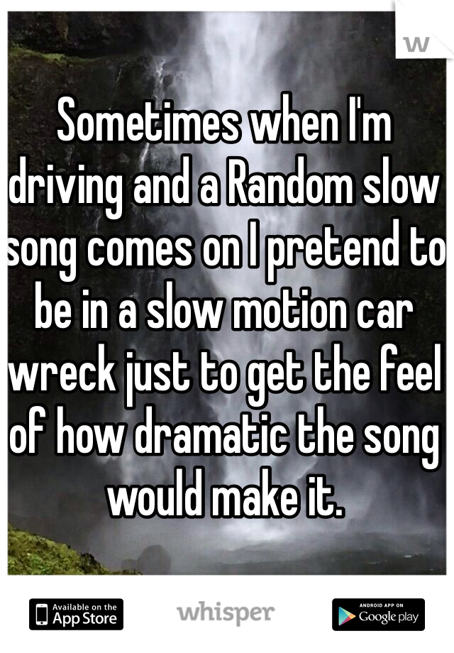 Sometimes when I'm driving and a Random slow song comes on I pretend to be in a slow motion car wreck just to get the feel of how dramatic the song would make it.