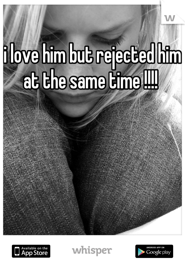 i love him but rejected him at the same time !!!!