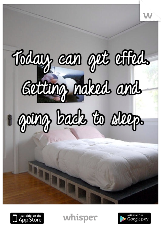 Today can get effed.  Getting naked and going back to sleep.