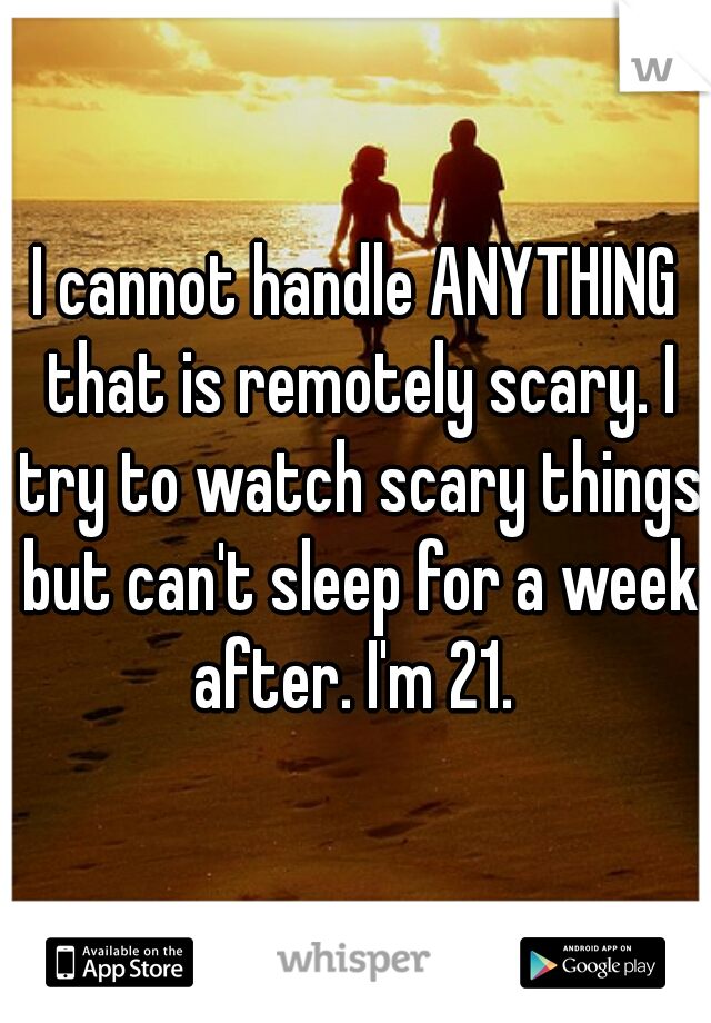 I cannot handle ANYTHING that is remotely scary. I try to watch scary things but can't sleep for a week after. I'm 21.