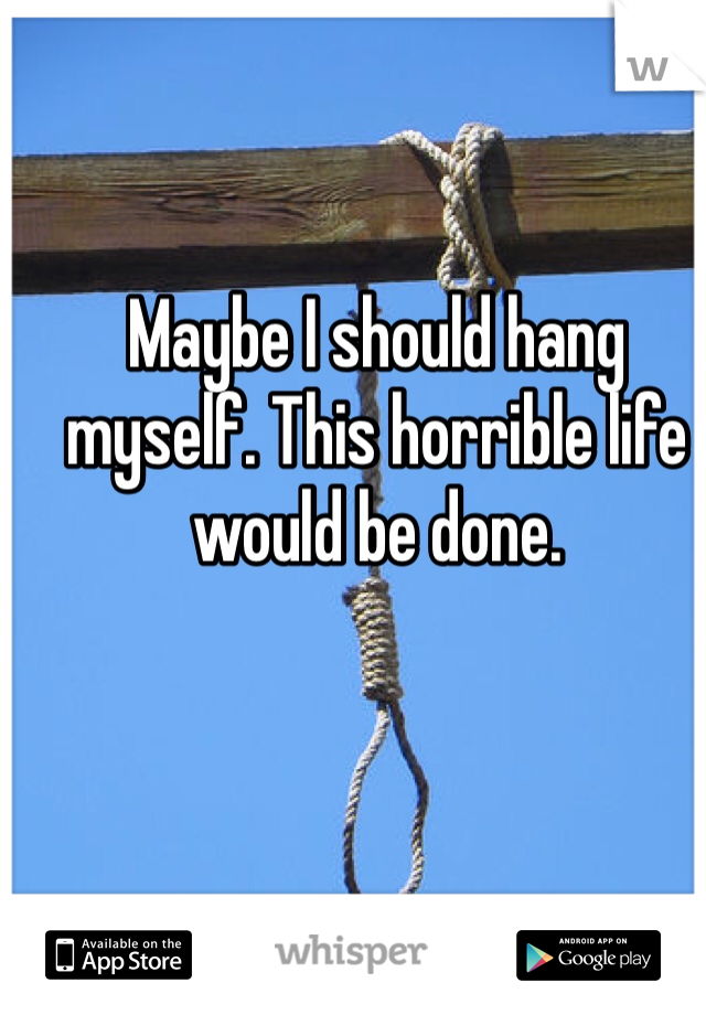 Maybe I should hang myself. This horrible life would be done.