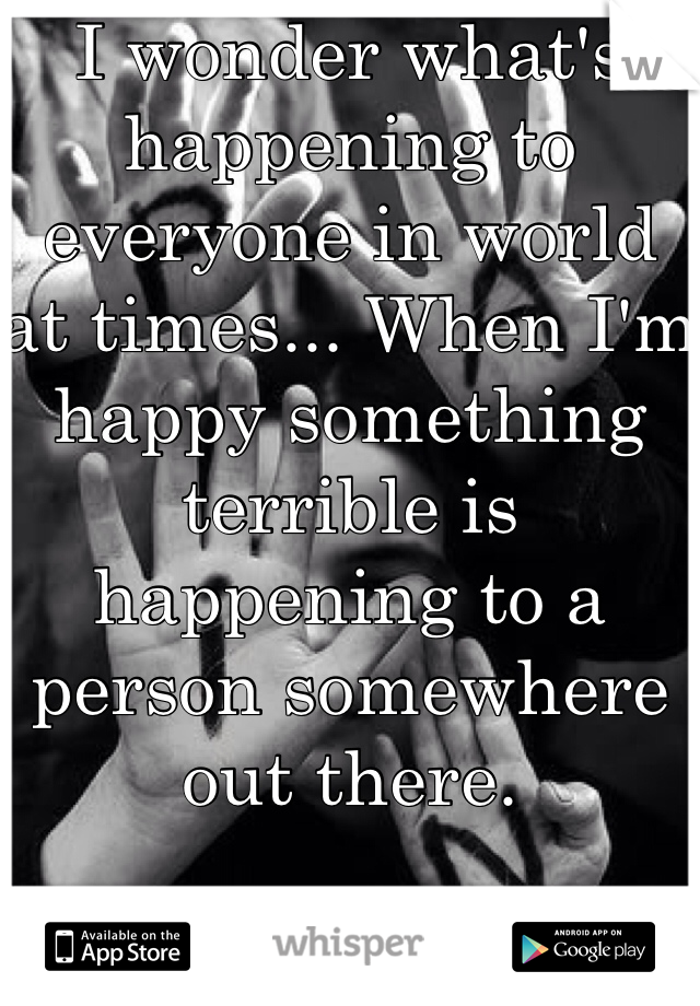 I wonder what's happening to everyone in world at times... When I'm happy something terrible is happening to a person somewhere  out there.