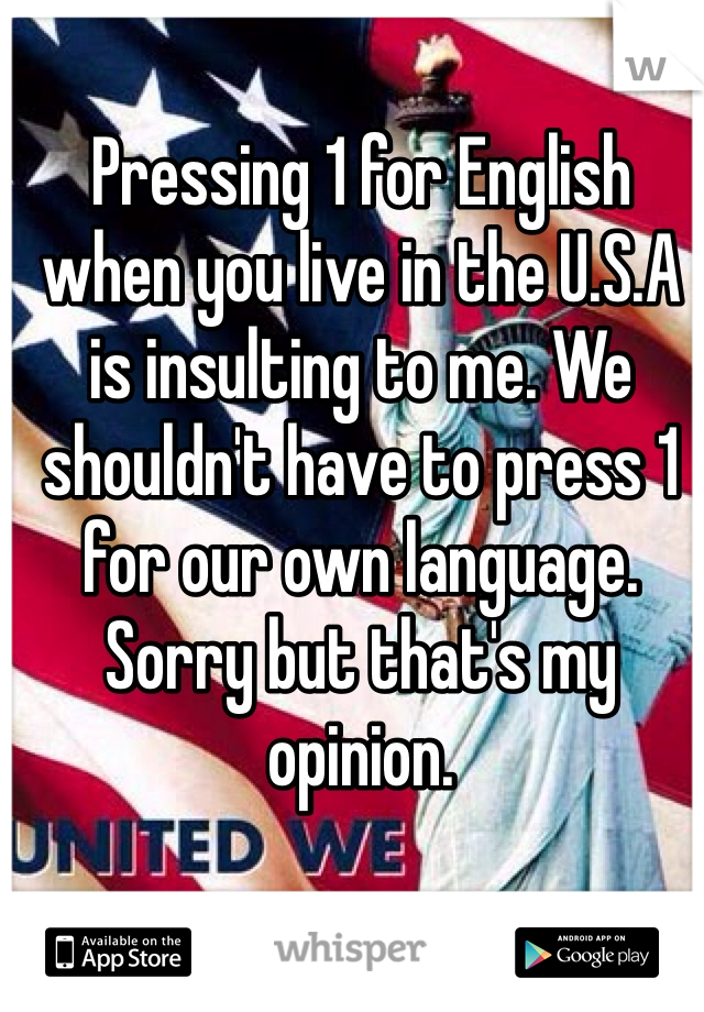 Pressing 1 for English when you live in the U.S.A is insulting to me. We shouldn't have to press 1 for our own language. Sorry but that's my opinion.