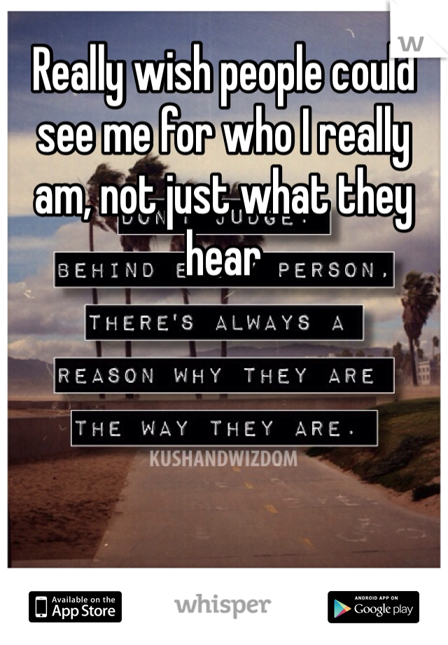 Really wish people could see me for who I really am, not just what they hear