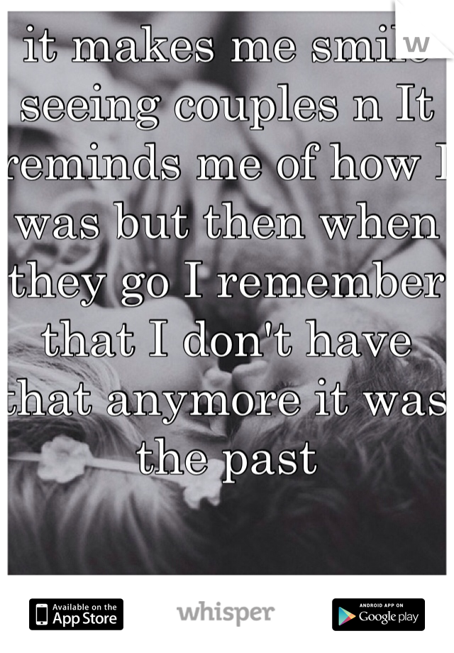 it makes me smile seeing couples n It reminds me of how I was but then when they go I remember that I don't have that anymore it was the past