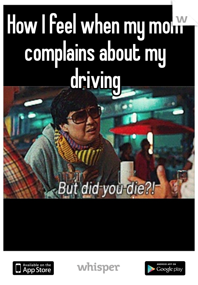 How I feel when my mom complains about my driving