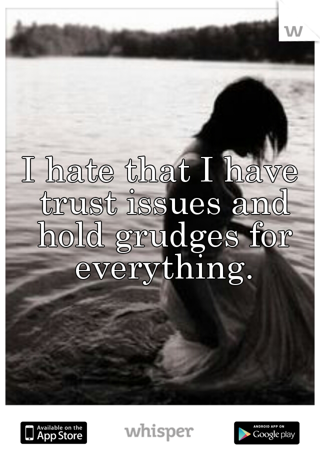 I hate that I have trust issues and hold grudges for everything.