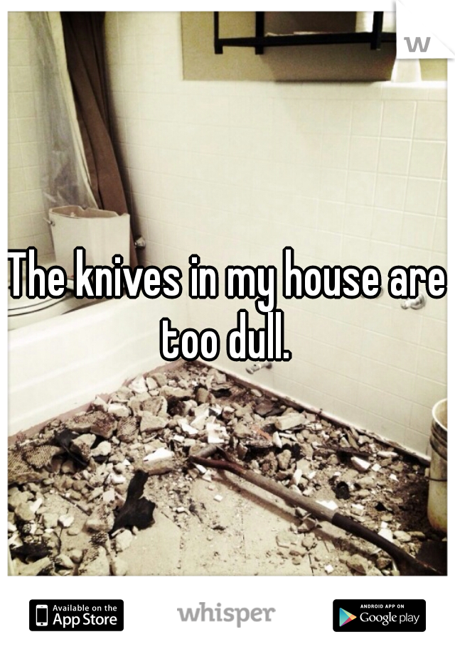 The knives in my house are too dull.