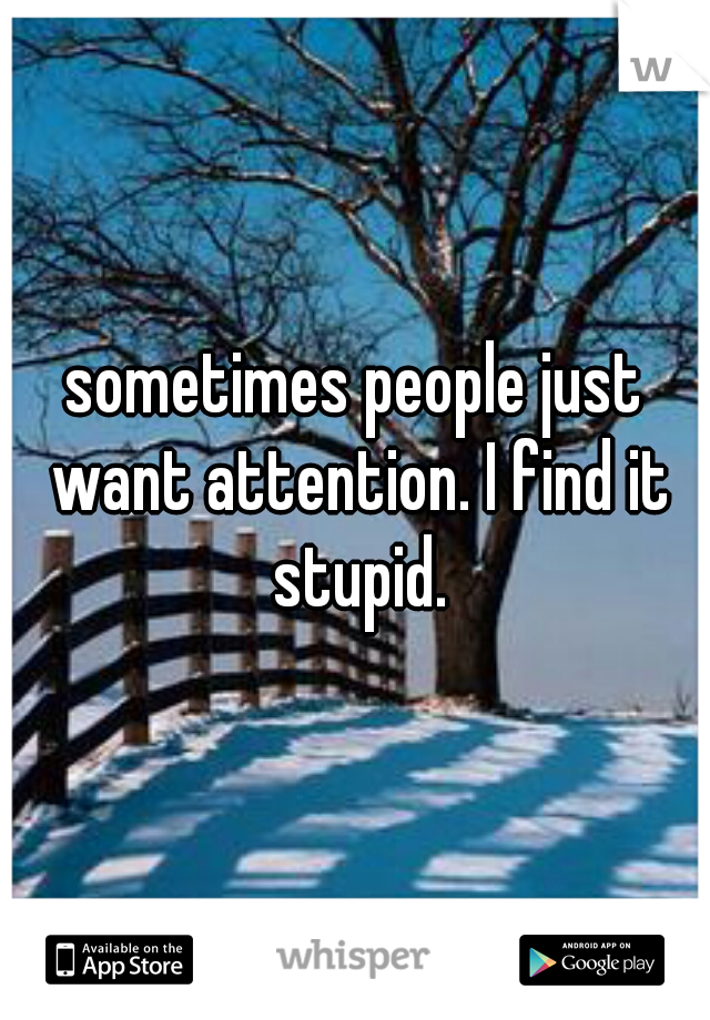 sometimes people just want attention. I find it stupid.