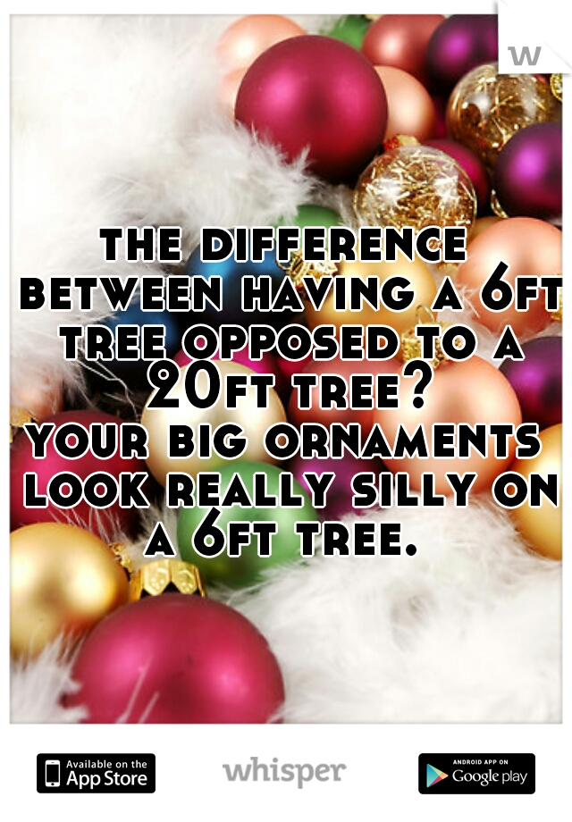 the difference between having a 6ft tree opposed to a 20ft tree? your big ornaments look really silly on a 6ft tree.