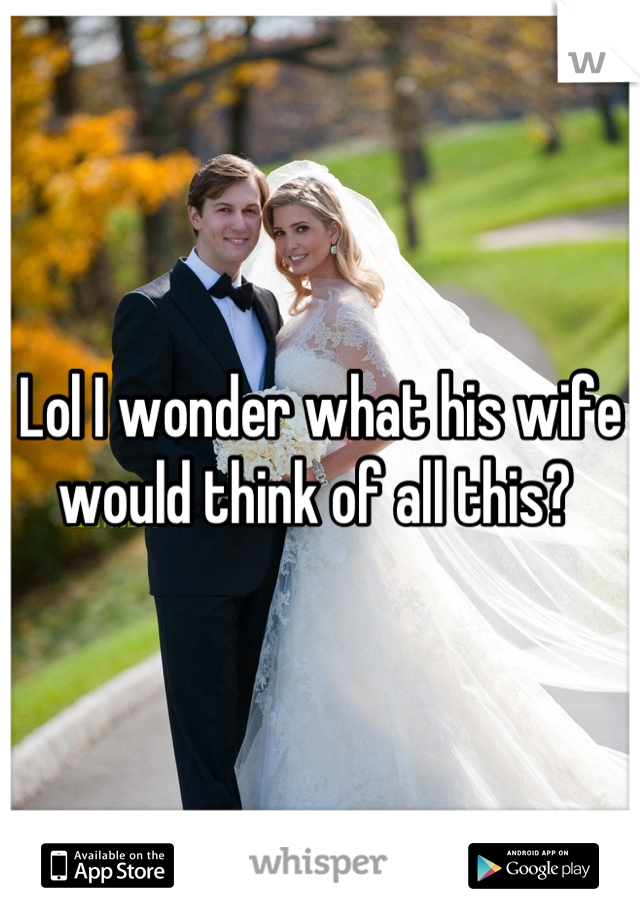 Lol I wonder what his wife would think of all this?