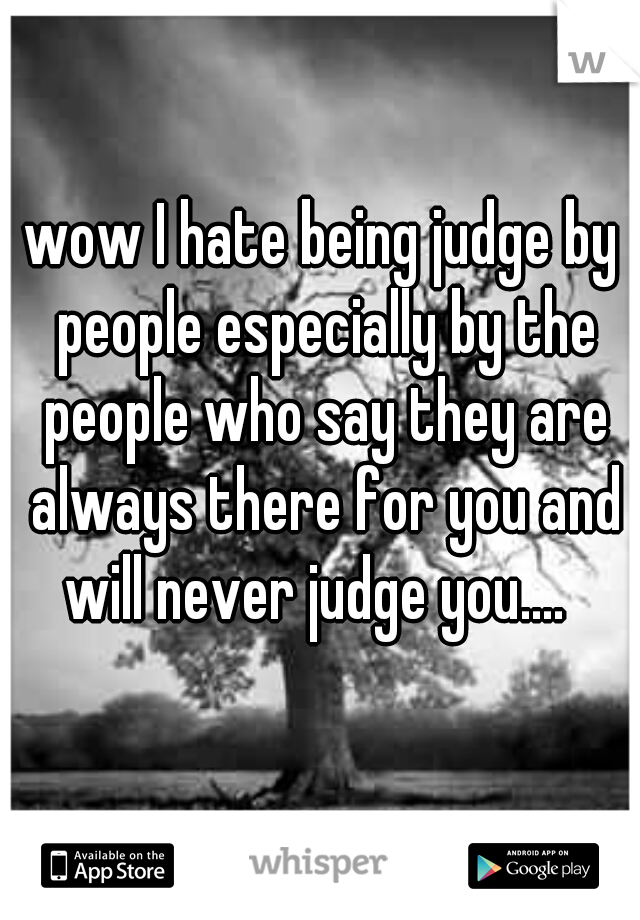 wow I hate being judge by people especially by the people who say they are always there for you and will never judge you....