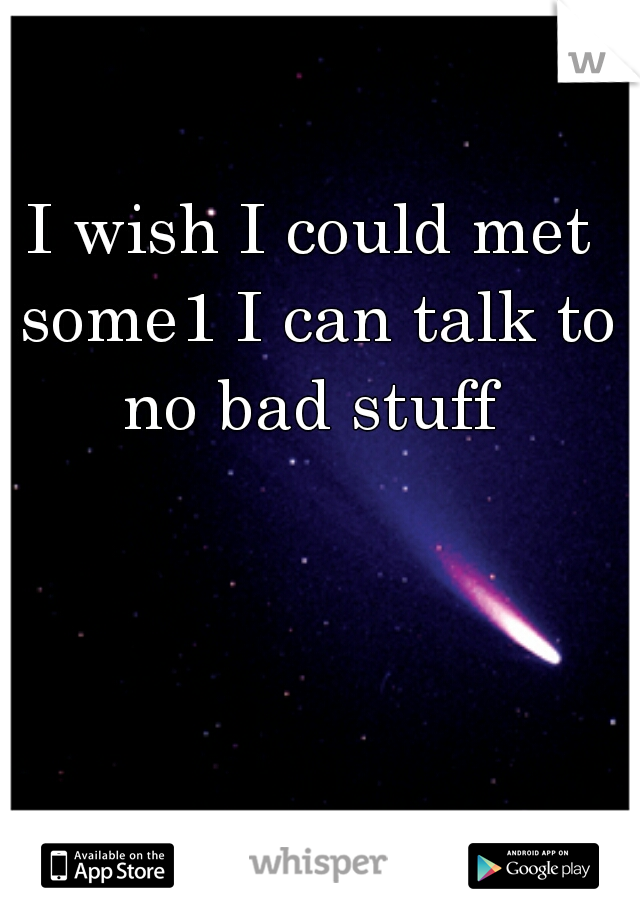 I wish I could met some1 I can talk to no bad stuff