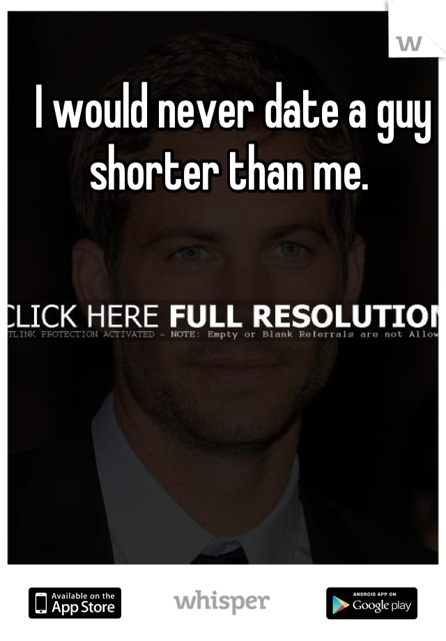 I would never date a guy shorter than me.