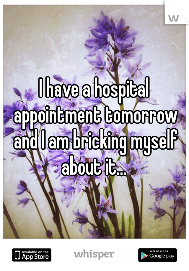 I have a hospital appointment tomorrow and I am bricking myself about it...