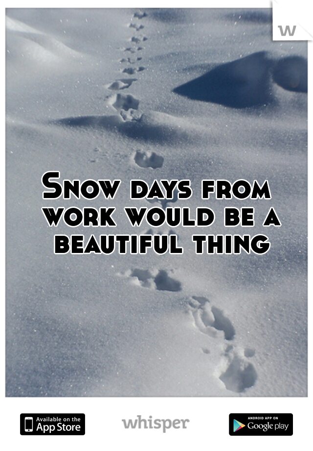 Snow days from work would be a beautiful thing