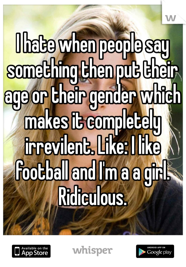 I hate when people say something then put their age or their gender which makes it completely irrevilent. Like: I like football and I'm a a girl. Ridiculous.