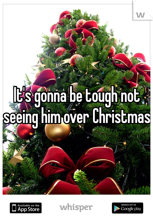 It's gonna be tough not seeing him over Christmas