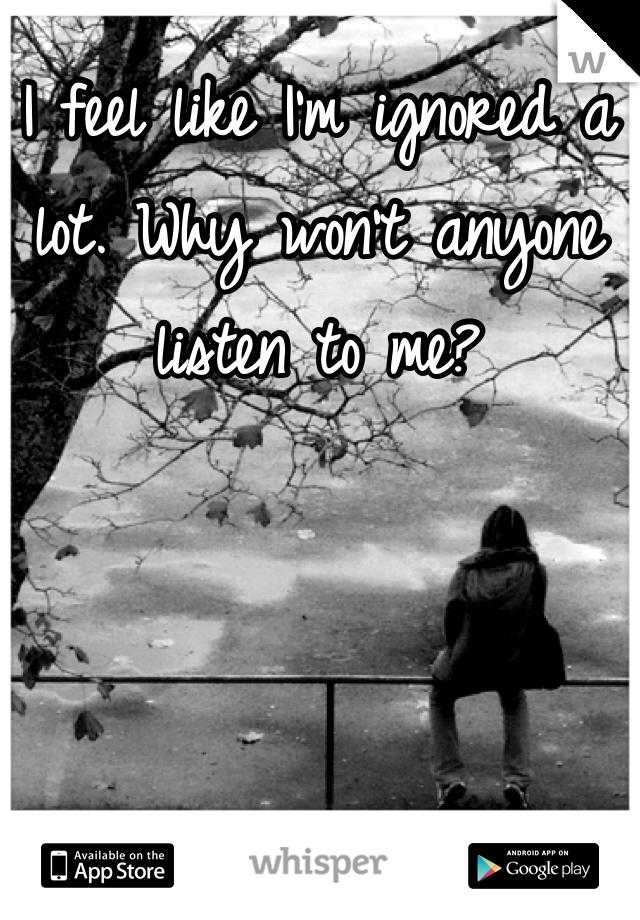 I feel like I'm ignored a lot. Why won't anyone listen to me?