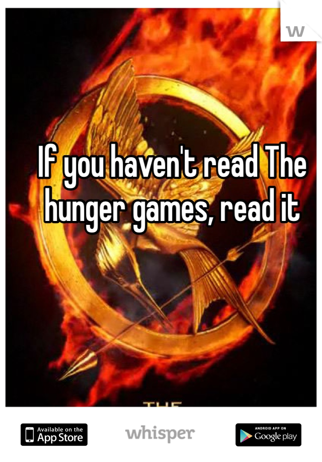 If you haven't read The hunger games, read it
