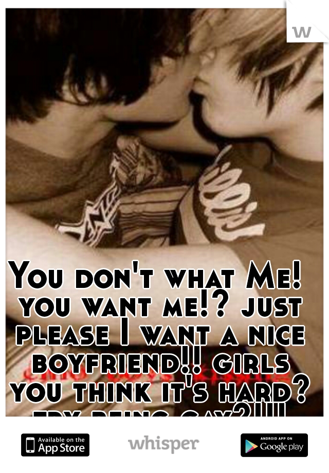 You don't what Me! you want me!? just please I want a nice boyfriend!! girls you think it's hard? try being gay?!!!
