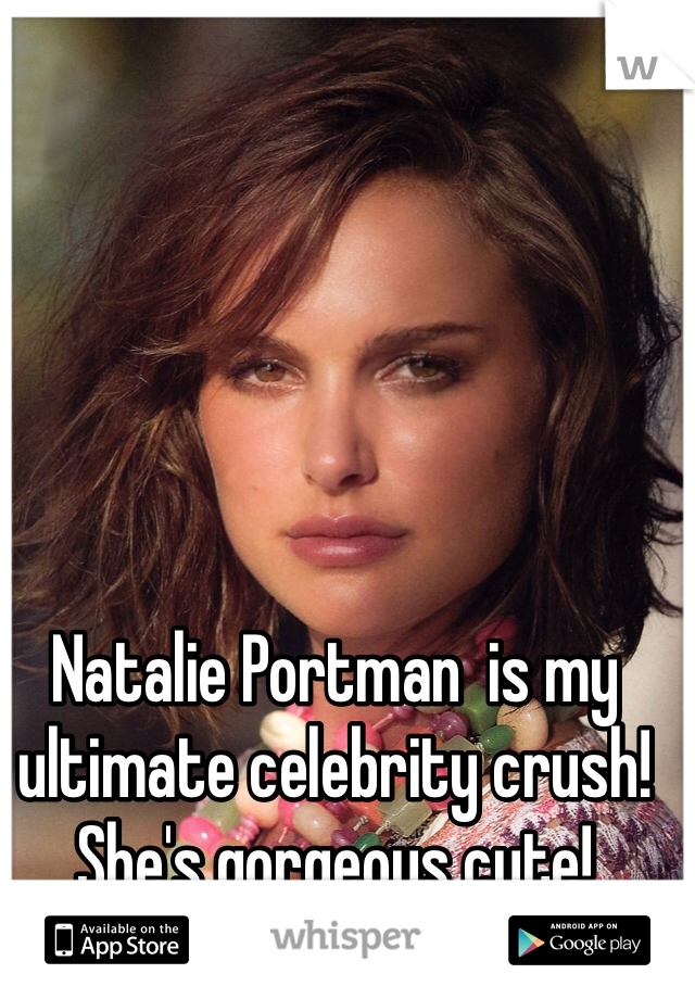 Natalie Portman  is my ultimate celebrity crush! She's gorgeous cute!