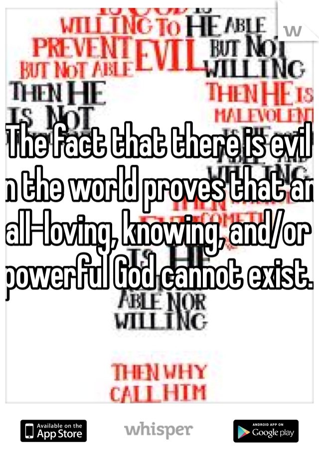The fact that there is evil in the world proves that an all-loving, knowing, and/or powerful God cannot exist.