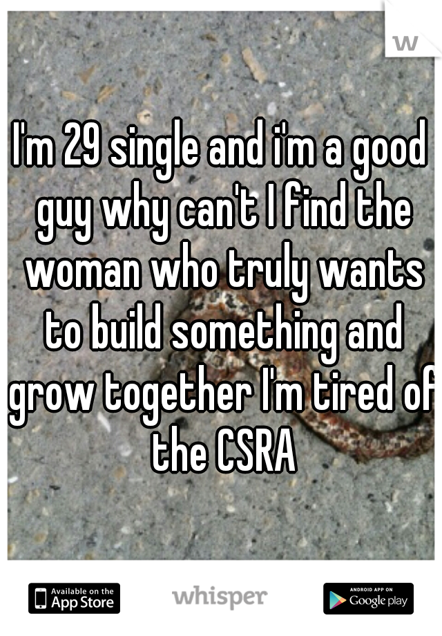 I'm 29 single and i'm a good guy why can't I find the woman who truly wants to build something and grow together I'm tired of the CSRA