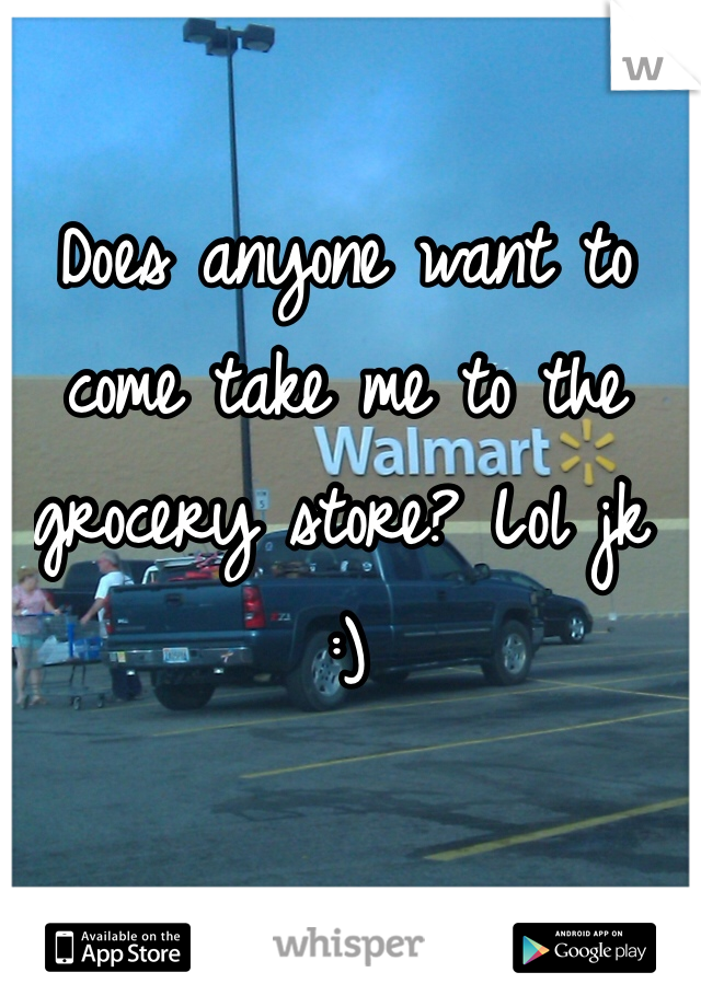 Does anyone want to come take me to the grocery store? Lol jk :)