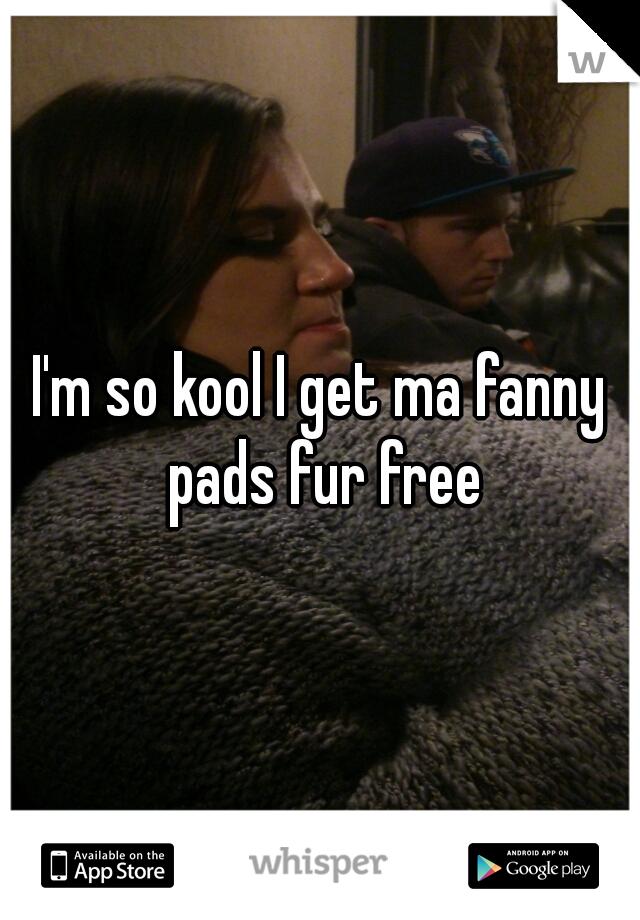 I'm so kool I get ma fanny pads fur free