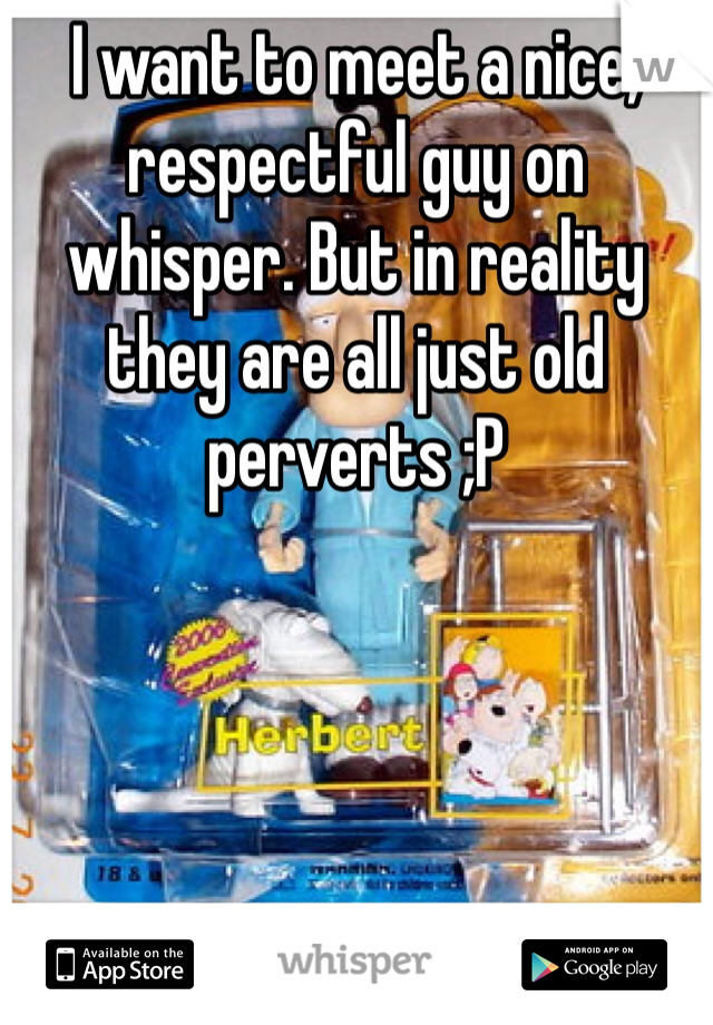 I want to meet a nice, respectful guy on whisper. But in reality they are all just old perverts ;P