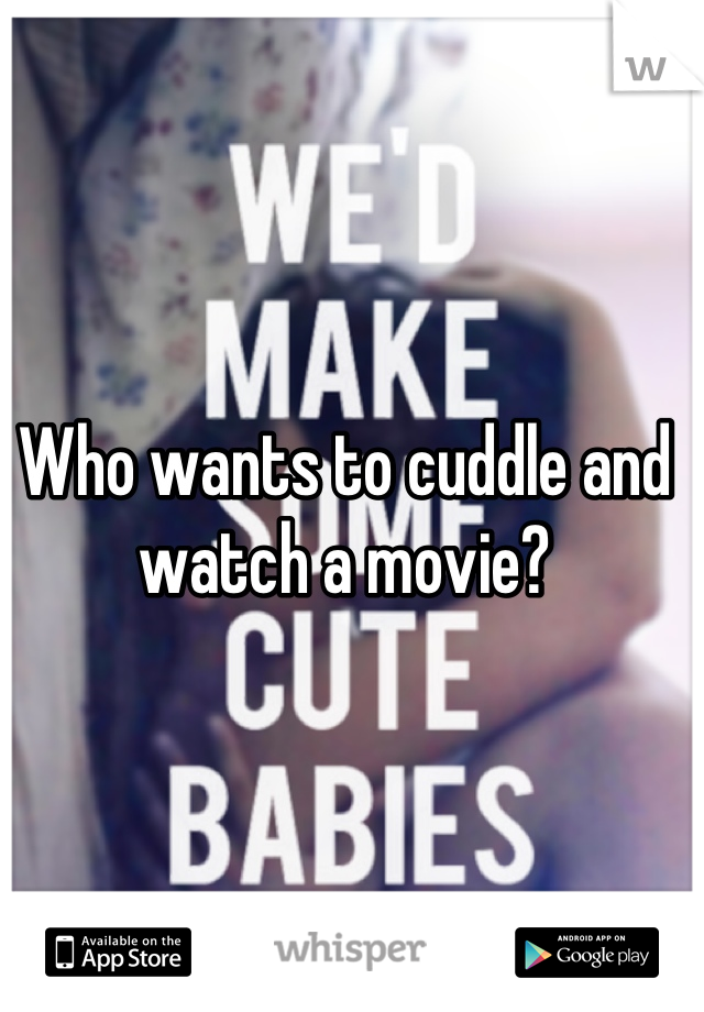 Who wants to cuddle and watch a movie?