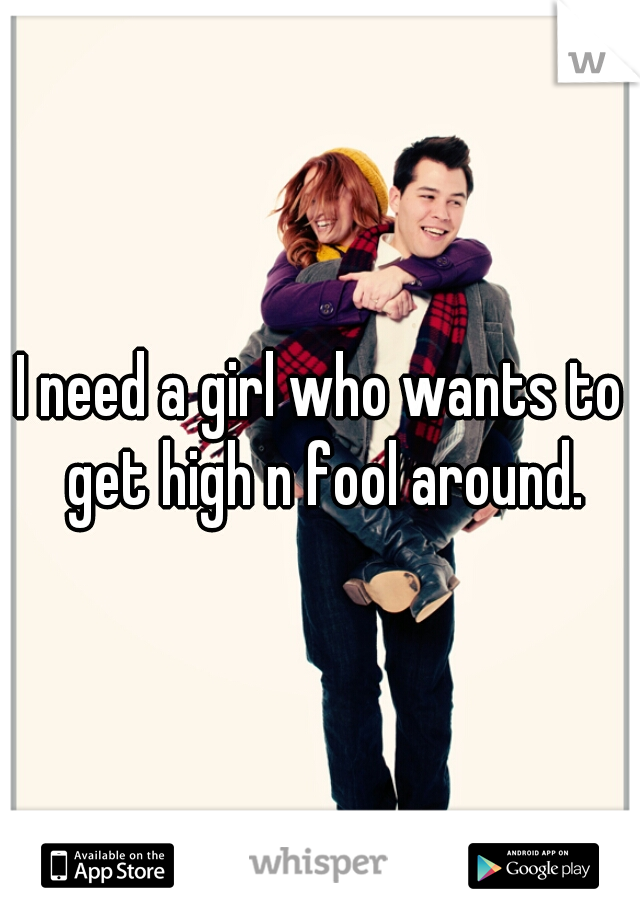 I need a girl who wants to get high n fool around.