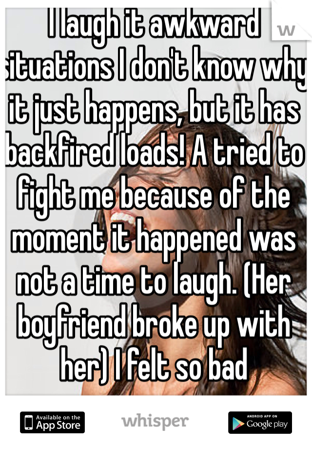 I laugh it awkward situations I don't know why it just happens, but it has backfired loads! A tried to fight me because of the moment it happened was not a time to laugh. (Her boyfriend broke up with her) I felt so bad
