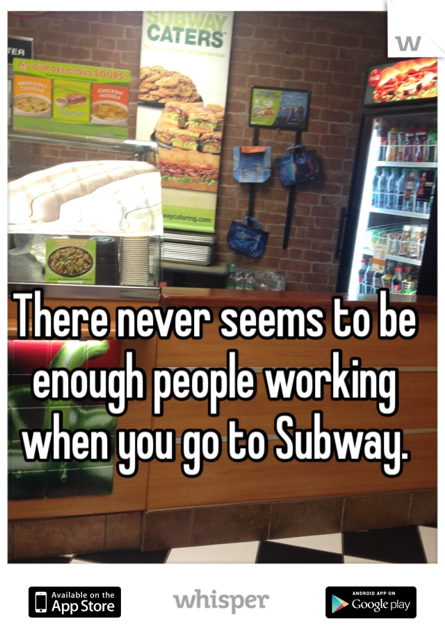 There never seems to be enough people working when you go to Subway.