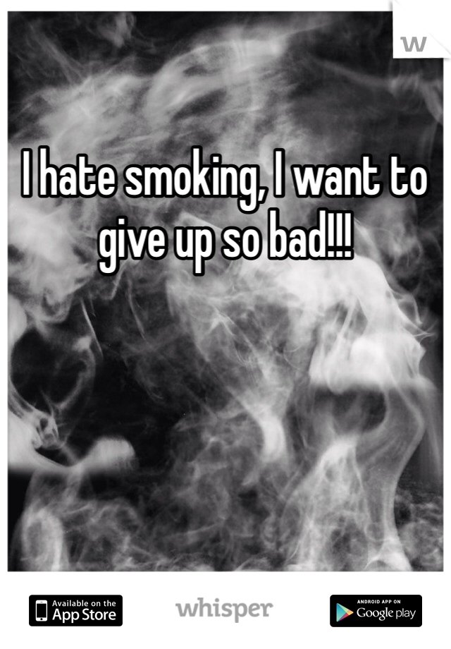 I hate smoking, I want to give up so bad!!!