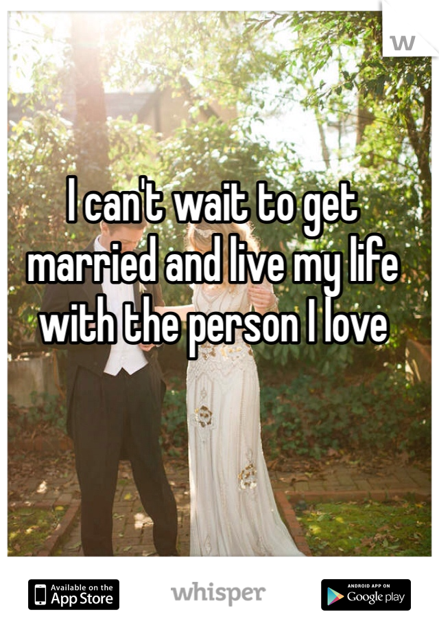 I can't wait to get married and live my life with the person I love