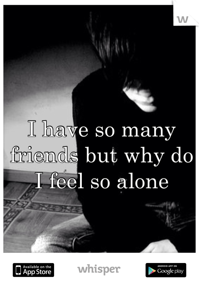 I have so many friends but why do I feel so alone