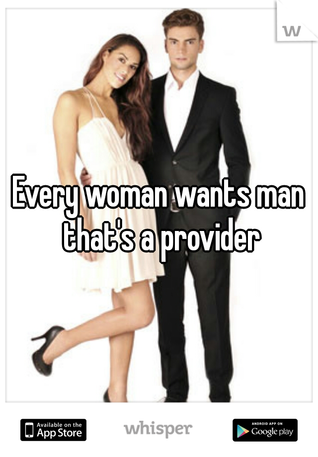 Every woman wants man that's a provider