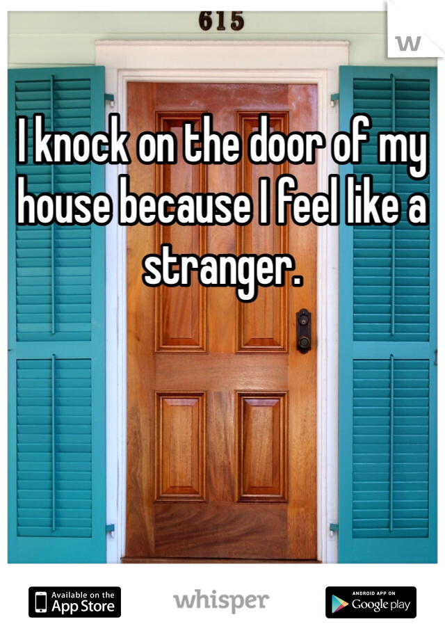 I knock on the door of my house because I feel like a stranger.